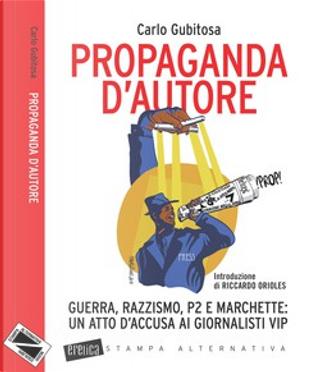 Propaganda d'autore. Guerra, razzismo, P2 e marchette: un atto d'accusa ai giornalisti vip by Carlo Gubitosa