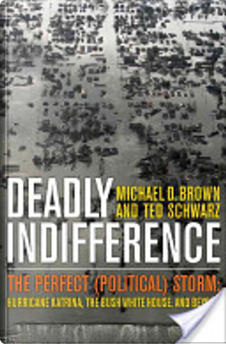 Deadly Indifference: The Perfect (Political) Storm: Hurricane Katrina, the Bush White House, and Beyond by Michael D. Brown