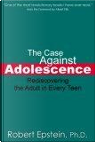 The Case Against Adolescence by Robert Epstein