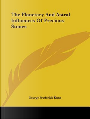 The Planetary and Astral Influences of Precious Stones by George Frederick Kunz