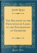 The Relation of the Principles of Logic to the Foundations of Geometry (Classic Reprint) by Josiah Royce