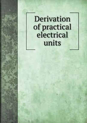 Derivation of Practical Electrical Units by F B Badt