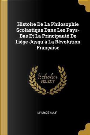 Histoire de la Philosophie Scolastique Dans Les Pays-Bas Et La Principauté de Liége Jusqu'à La Révolution Française by Maurice Wulf