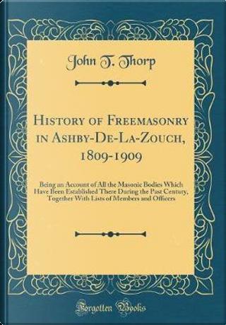 History of Freemasonry in Ashby-De-La-Zouch, 1809-1909 by John T. Thorp