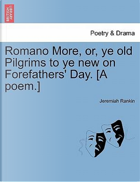 Romano More, or, ye old Pilgrims to ye new on Forefathers' Day. [A poem.] by Jeremiah Rankin