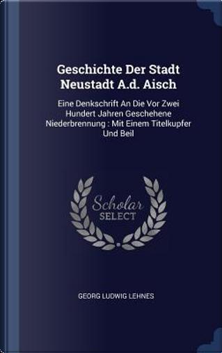 Geschichte Der Stadt Neustadt A.D. Aisch by Georg Ludwig Lehnes