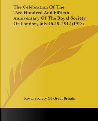 The Celebration Of The Two Hundred And Fiftieth Anniversary Of The Royal Society Of London, July 15-19, 1912 by Royal Society of Great Britain