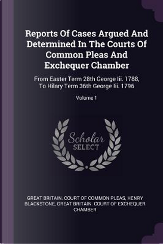 Reports of Cases Argued and Determined in the Courts of Common Pleas and Exchequer Chamber by Henry Blackstone