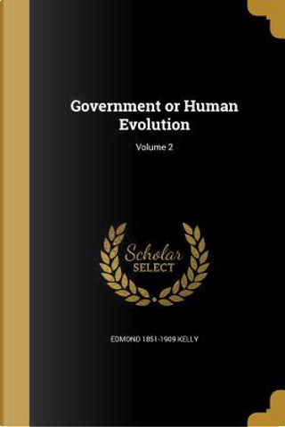 GOVERNMENT OR HUMAN EVOLUTION by Edmond 1851-1909 Kelly