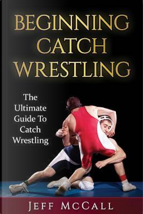 Catch Wrestling by Jeff McCall
