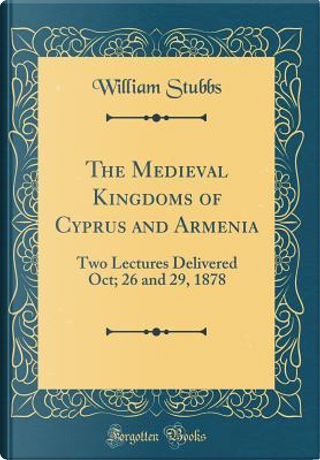 The Medieval Kingdoms of Cyprus and Armenia by William Stubbs
