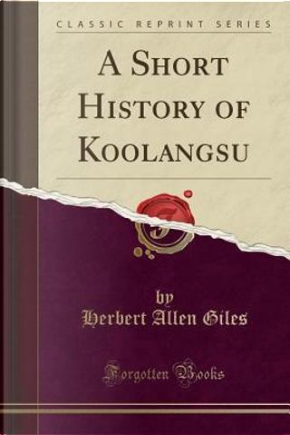 A Short History of Koolangsu (Classic Reprint) by Herbert Allen Giles