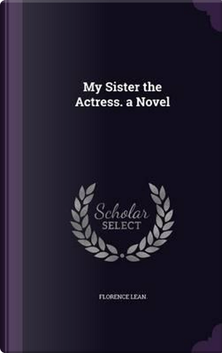 My Sister the Actress. a Novel by Florence Lean