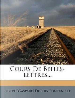 Cours de Belles-Lettres. by Joseph-Gaspard Dubois-Fontanelle