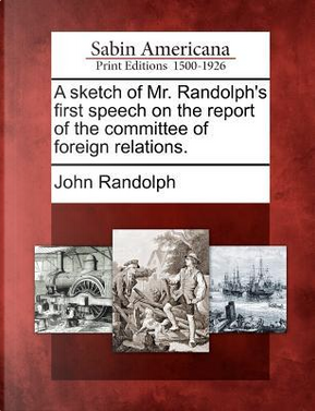 A Sketch of Mr. Randolph's First Speech on the Report of the Committee of Foreign Relations by John Randolph
