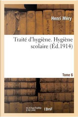 Traite d'Hygiène. Tome 6, Hygiène Scolaire by Mery-H