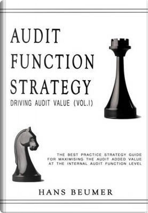 Audit Function Strategy (Driving Audit Value, Vol. I ) - The Best Practice Strategy Guide for Maximising the Audit Added Value at the Internal Audit Function Level by Hans Beumer
