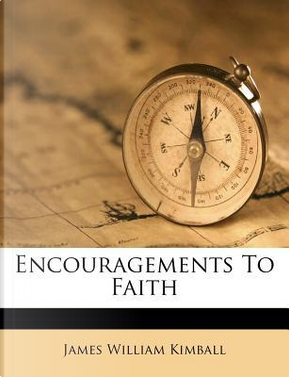 Encouragements to Faith by James William Kimball