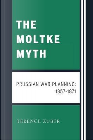 The Moltke Myth by Terence Zuber