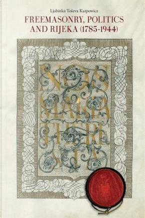 Freemasonry, Politics and Rijeka (Fiume) (1785-1944) by Ljubinka Toseva Karpowicz