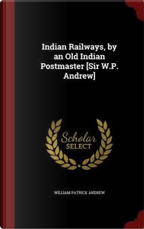 Indian Railways, by an Old Indian Postmaster [Sir W.P. Andrew] by William Patrick Andrew