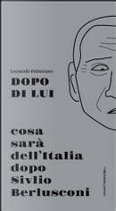 Dopo di lui. Cosa sarà dell'Italia dopo Silvio Berlusconi by Leonardo Palmisano