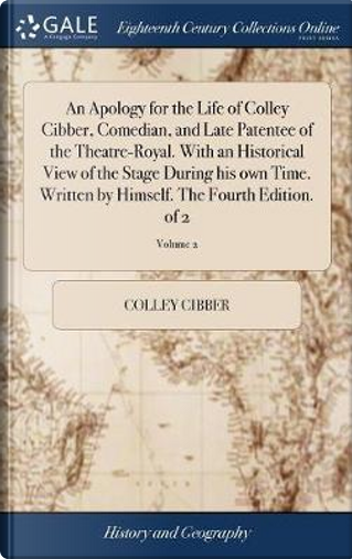 An Apology for the Life of Colley Cibber, Comedian, and Late Patentee of the Theatre-Royal. with an Historical View of the Stage During His Own Time. ... Himself. the Fourth Edition. of 2; Volume 2 by Colley Cibber