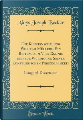 Die Kunstanschauung Wilhelm Müllers; Ein Beitrag zum Verständnis und zur Würdigung Seiner Künstlerischen Persönlichkeit by Aloys Joseph Becker