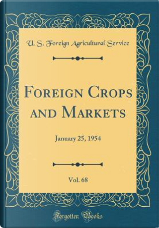 Foreign Crops and Markets, Vol. 68 by U. S. Foreign Agricultural Service