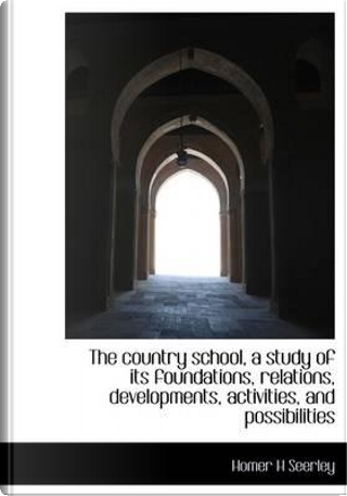 The Country School, a Study of Its Foundations, Relations, Developments, Activities, and Possibiliti by Homer H. Seerley