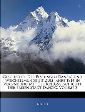 Geschichte Der Festungen Danzig Und Weichselmnde Bis Zum Jahre 1814 in Verbindung Mit Der Kriegsgeschichte Der Freien Stadt Danzig, Volume 2 by G. Khler