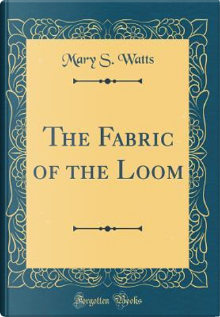 The Fabric of the Loom (Classic Reprint) by Mary S. Watts