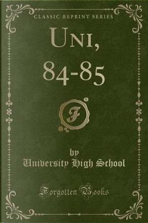 Uni, 84-85 (Classic Reprint) by University High School