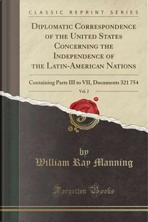 Diplomatic Correspondence of the United States Concerning the Independence of the Latin-American Nations, Vol. 2 by William Ray Manning