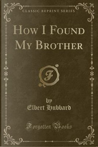 How I Found My Brother (Classic Reprint) by Elbert Hubbard