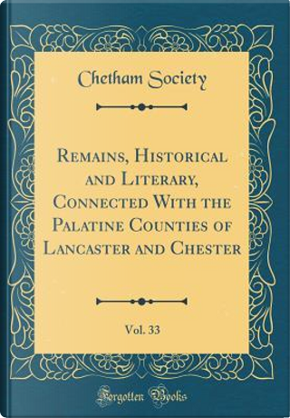 Remains, Historical and Literary, Connected With the Palatine Counties of Lancaster and Chester, Vol. 33 (Classic Reprint) by Chetham Society