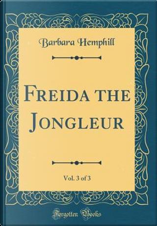 Freida the Jongleur, Vol. 3 of 3 (Classic Reprint) by Barbara Hemphill