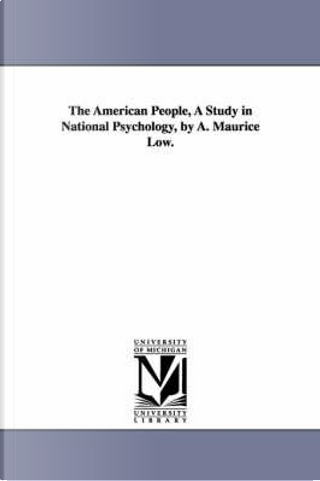 The American people, a study in national psychology, by A. Maurice Low. by Michigan Historical Reprint Series