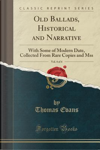 Old Ballads, Historical and Narrative, Vol. 4 of 4 by Thomas Evans