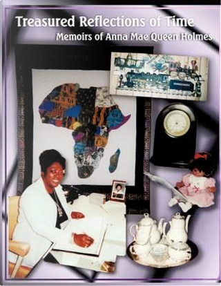 Treasured Reflections of Time by Anna Mae Queen Holmes