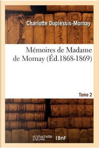 Memoires de Madame de Mornay. Tome 2 (ed.1868-1869) by Duplessis Mornay C