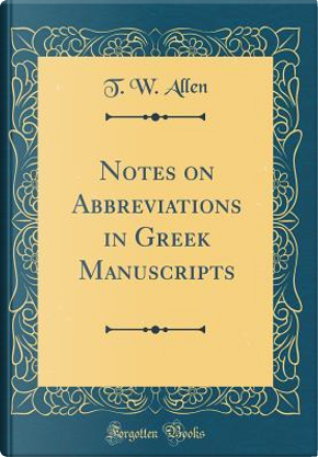 Notes on Abbreviations in Greek Manuscripts (Classic Reprint) by T. W. Allen
