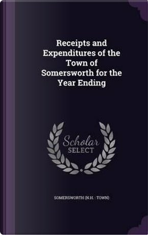 Receipts and Expenditures of the Town of Somersworth for the Year Ending by Somersworth Somersworth