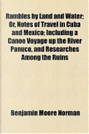 Rambles by Land and Water; Or, Notes of Travel in Cuba and Mexico; Including a Canoe Voyage Up the River Panuco, and Researches Among the Ruins by Benjamin Moore Norman