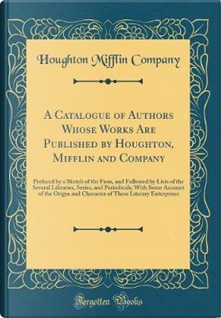 A Catalogue of Authors Whose Works Are Published by Houghton, Mifflin and Company by Houghton Mifflin company