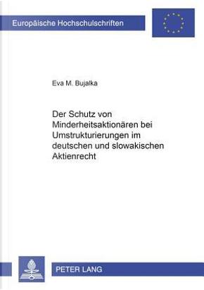 Der Schutz von Minderheitsaktionären bei Umstrukturierungen im deutschen und slowakischen Aktienrecht by Eva M. Bujalka