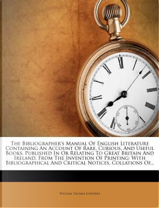 The Bibliographer's Manual of English Literature Containing an Account of Rare, Curious, and Useful Books, Published in or Relating to Great Britain a by William Thomas Lowndes