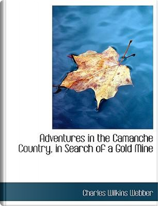Adventures in the Camanche Country, in Search of a Gold Mine by Charles Wilkins Webber