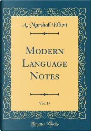 Modern Language Notes, Vol. 17 (Classic Reprint) by A. Marshall Elliott