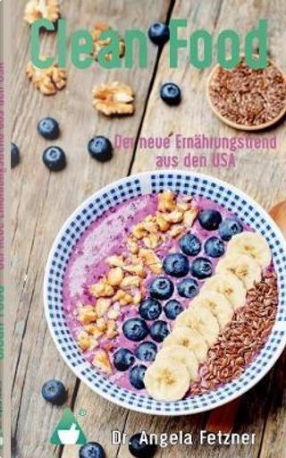 Clean Food - Der neue Ernährungstrend aus den USA by Angela Fetzner